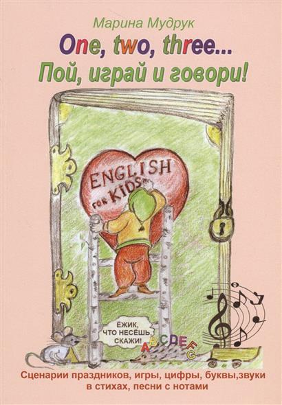 One, two, three… Пой, играй и говори! Сценарии праздников, звуки, буквы, цифры, время, игры, поздравления в стихах и песнях