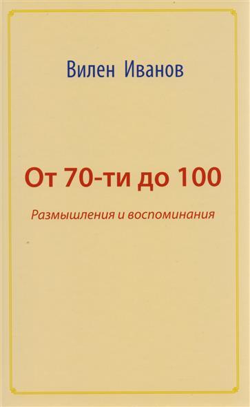 Иванов В. От 70 до 100. Размышления и воспоминания от невского до байконура воспоминания ветеранов космодрома