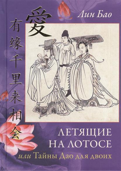 Лин Бао Летящие на лотосе, или Тайны Дао для двоих. Обучение Ши искусству любви, его вопросы и мои ответы. Рукопись четвертая лин бао беседы ши со своим сыном или тайны дао императора