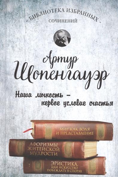 Шопенгауэр А. Мир как воля и представление. Афоризмы житейской мудрости. Эристика, или Искусство побеждать в спорах