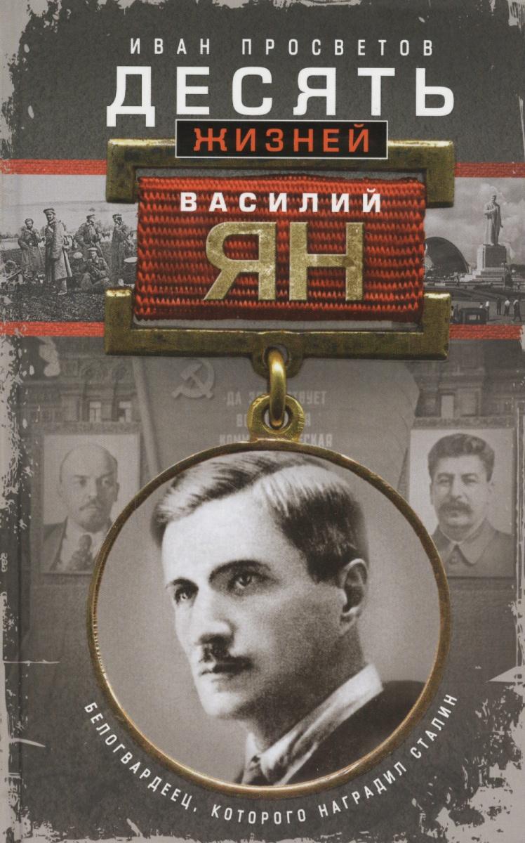 Просветов И. Десять жизней Василия Яна. Белогвардеец, которого наградил Сталин