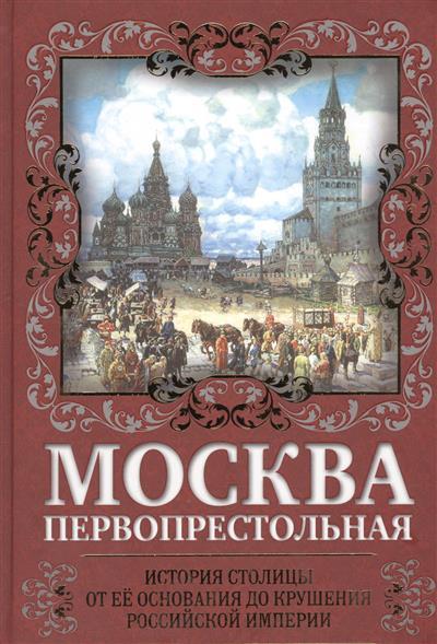 Москва Первопрестольная. История столицы от ее основаения до крушения российской империи