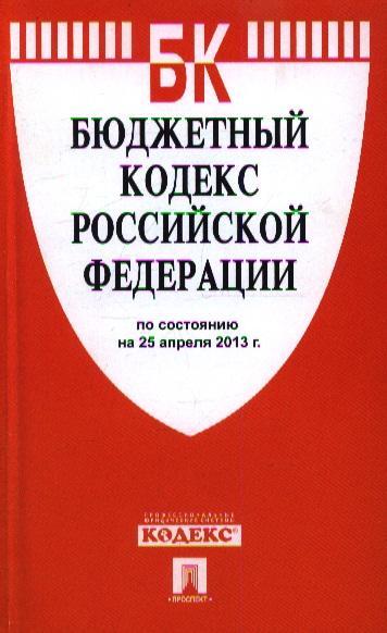 Бюждетный кодекс Российской Федерации. По состоянию на 25 апреля 2013 г.