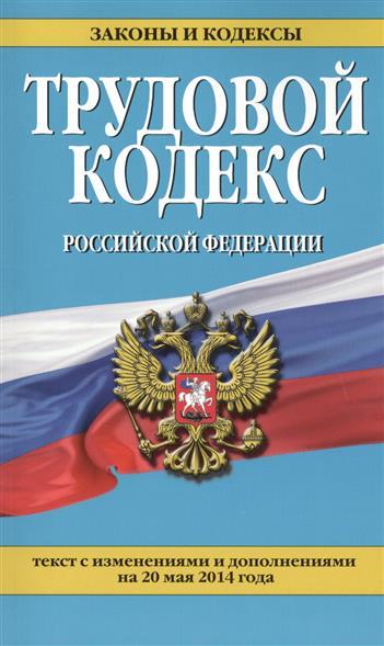 Трудовой кодекс Российской Федерации. Текст с изменениями и дополнениями на 20 мая 2014 года
