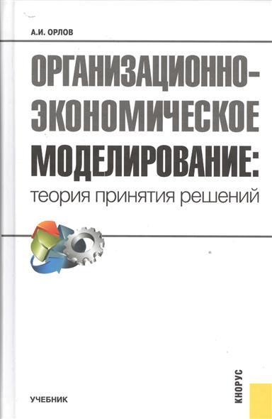 Орлов А. Организационно-экономическое моделирование: теория принятия решений. Учебник