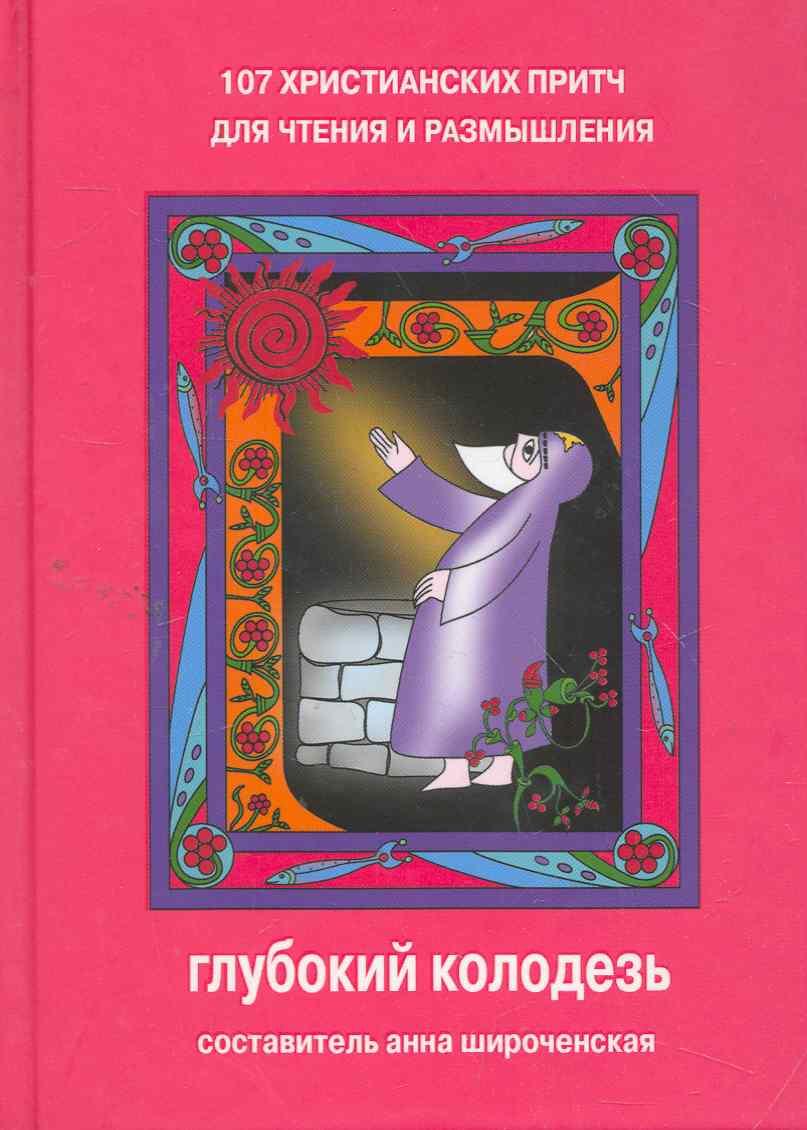 Широченская А. (сост) Глубокий колодезь 107 христианских притч для чтения и размышления бабенко е сост искра божия сердце верное книга сказок притч и историй для семейного чтения