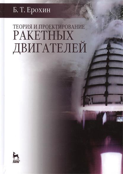 Ерохин Б. Теория и проектирование ракетных двигателей: Учебник владимир волков исследование и стендовая отработка ракетных двигателей на твердом топливе