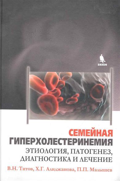 Титов В., Алиджанова Х., Малышев П. Семейная гиперхолестеринемия Этиология патогенез диагностика и лечение