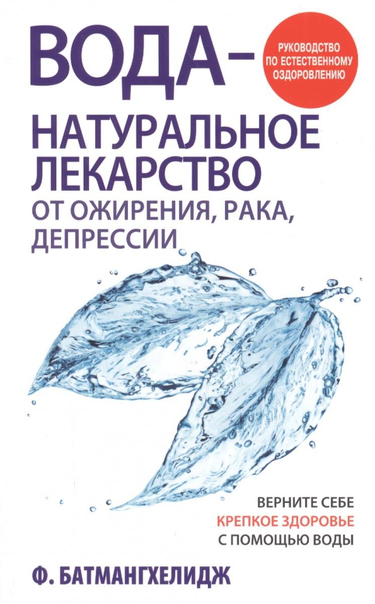 Батмангхелидж Ф. Вода - натуральное лекарство от ожирения, рака, депрессии. Руководство по естественному оздоровлению