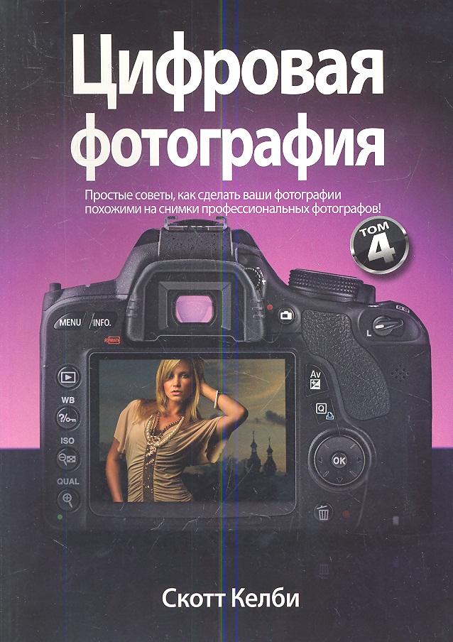 Келби С. Цифровая фотография. Том 4. Простые советы, как сделать ваши фотографии похожими на снимки профессиональных фотографов!