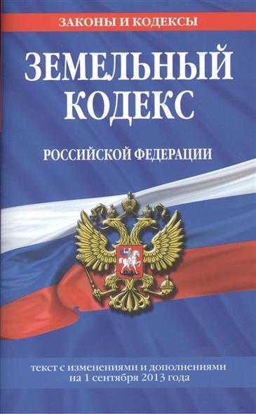 Земельный кодекс Российской Федерации. Текст с изменениями и дополнениями на 1 сентября 2013 года