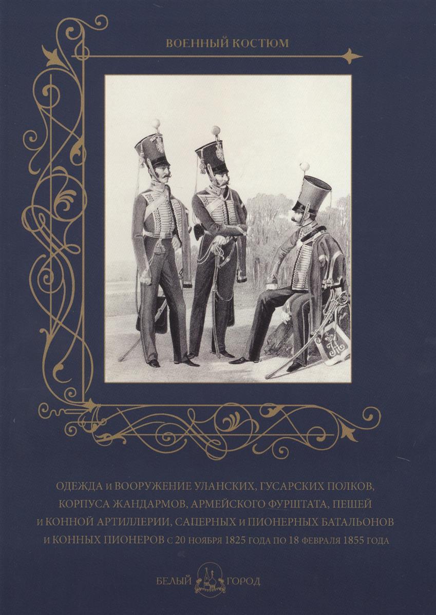 Пантилеева А. (ред.-сост.) Одежда и вооружение уланских, гусарских полков, корпуса жандармов, армейского фурштата, пешей и конной артиллерии, саперных и пионерных батальонов и конных пионеров с 20 ноября 1825 года по 18 февраля 1855 года