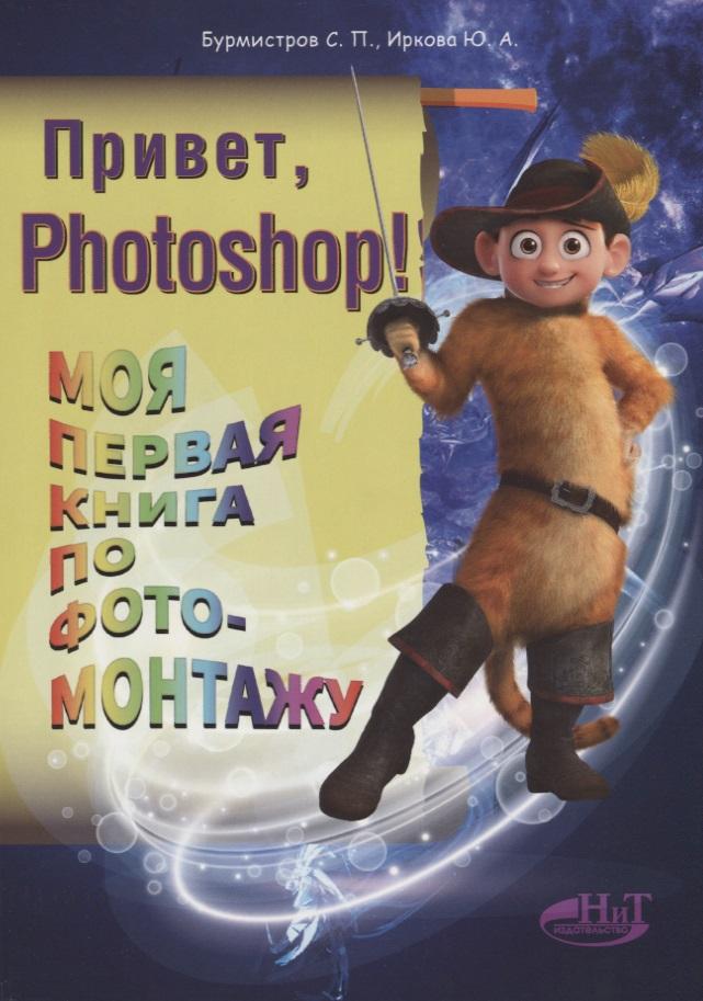 Бурмистров С., Иркова Ю. Привет, Photoshop! Моя первая книга по фотомонтажу рублев с феданова ю булгакова и моя первая книга о животных
