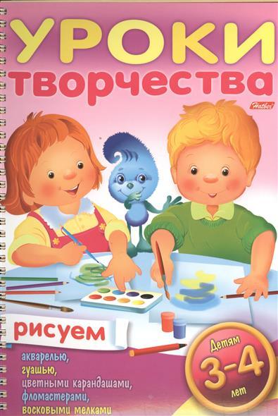 Уроки творчества. Рисуем. Для детей 3-4 лет