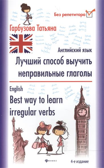 Гарбузова Т. Лучший способ выучить неправильные глаголы. Английский язык = English. Best way to learn irregular verbs васильев а а английские неправильные глаголы в таблицах алфавитной и рифмованной irregular verbs a4