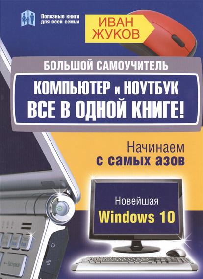 Жуков И. Большой самоучитель. Компьютер и ноутбук. Все в одной книге. Начинаем с самых азов жуков иван планшет с нуля все типы планшетов в одной книге айпэд и андроид