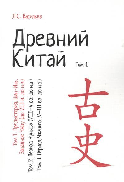 Древний Китай. В 3-х томах. Том 1: Предыстория, Шан-Инь, Западное Чжоу (до VIII в. до н.э.). Репринтное издание