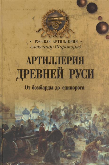 Широкорад А. Артиллерия Древней Руси. От бомбарды до единорога