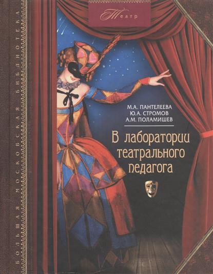 Книга В лаборатории театрального педагога. Пантелеева М., Стромов Ю., Поламишев А.
