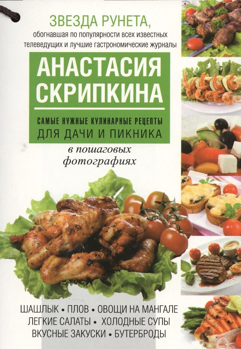 Скрипкина А. Самые нужные кулинарные рецепты для дачи и пикника в пошаговых фотографиях ISBN: 9785170780266 анастасия скрипкина выпечка 350 пошаговых фотографий