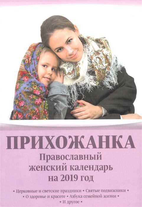 Серова И. (сост.) Прихожанка. Православный женский календарь на 2019 год кузьмина л сост православный календарь до 2030 года