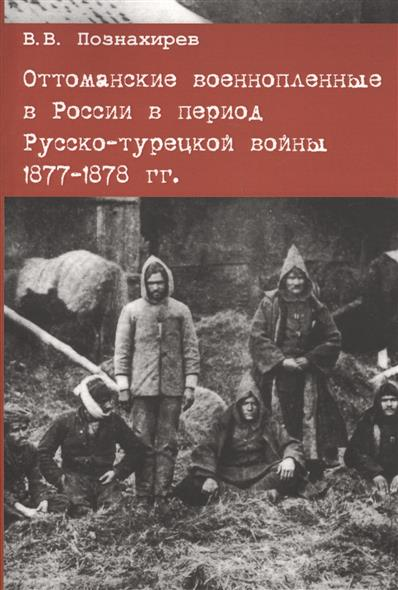 Познахирев В. Оттоманские военнопленные в России в период Русско-турецкой войны 1877-1878 гг.