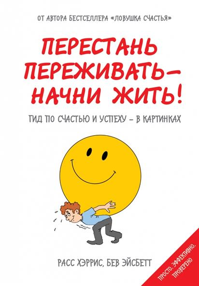 Перестань переживать - начни жить! Гид по счастью и успеху - в картинках