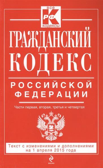 Гражданский кодекс Российской Федерации. Части первая, вторая, третья и четвертая. Текст с изменениями и дополнениями на 1 апреля 2015 года