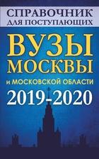 Справочник для поступающих. Вузы Москвы и Московской области, 2019-2020 г.
