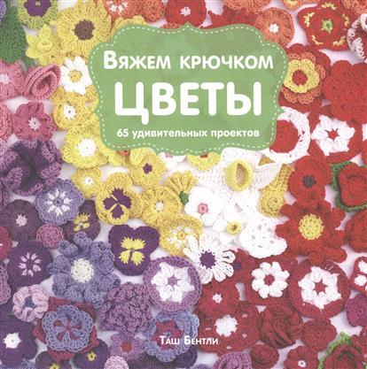 Бентли Т. Вяжем крючком цветы. 65 удивительных проектов вовкушевская т вяжем яркие пледы крючком
