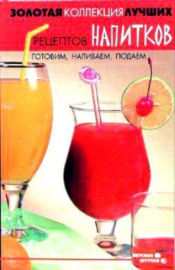 Золотая коллекция лучших рецептов напитков Готовим наливаем подаем