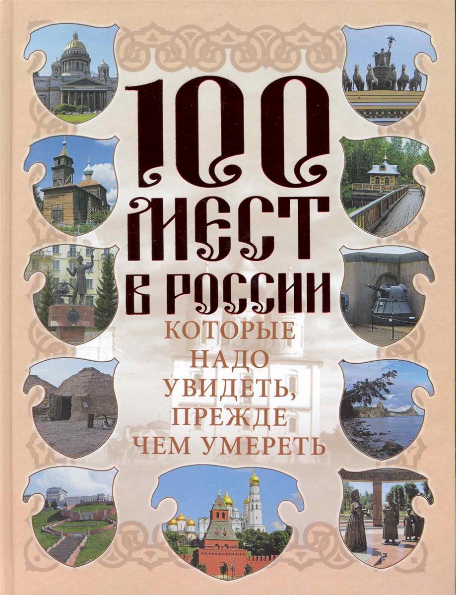 Сингаевский В. (сост). 100 мест в России которые надо увидеть прежде чем умереть забродина е москва литературная 100 адресов которые необходимо увидеть