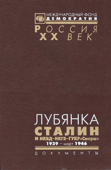 "Лубянка. Сталин и НКВД-НКГБ-ГУКР ""Смерш"". 1939 - март 1946"