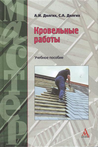 Долгих А., Долгих С. Кровельные работы. Учебное пособие