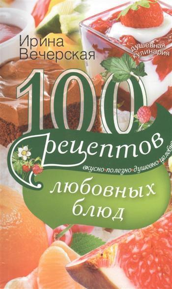 Вечерская И. 100 рецептов любовных блюд. Вкусно. Полезно. Душевно. Целебно ирина вечерская 100 рецептов при болезнях почек вкусно полезно душевно целебно