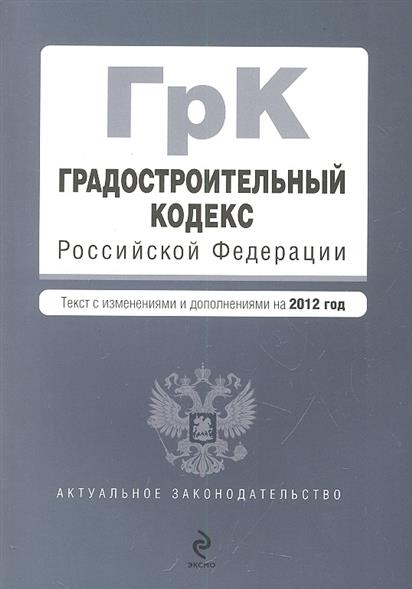 Градостроительный кодекс Российской Федерации. Текст с изменениями и дополнениями на 2012 год