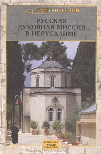 Дмитриевский А. Русская духовная миссия в Иерусалиме