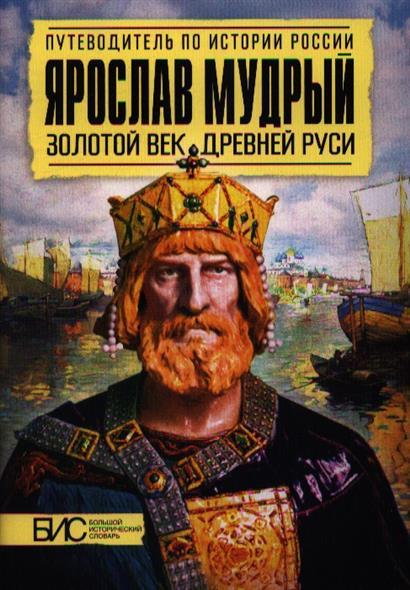 Ярослав Мудрый. Золотой век Древней Руси