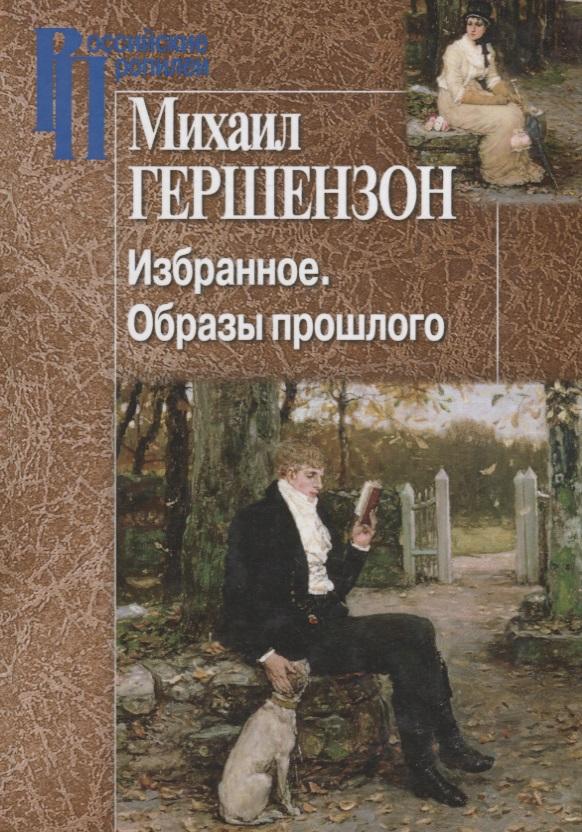 Гершензон М. Избранное. Образы прошлого антикв гершензон грибоедовская москва