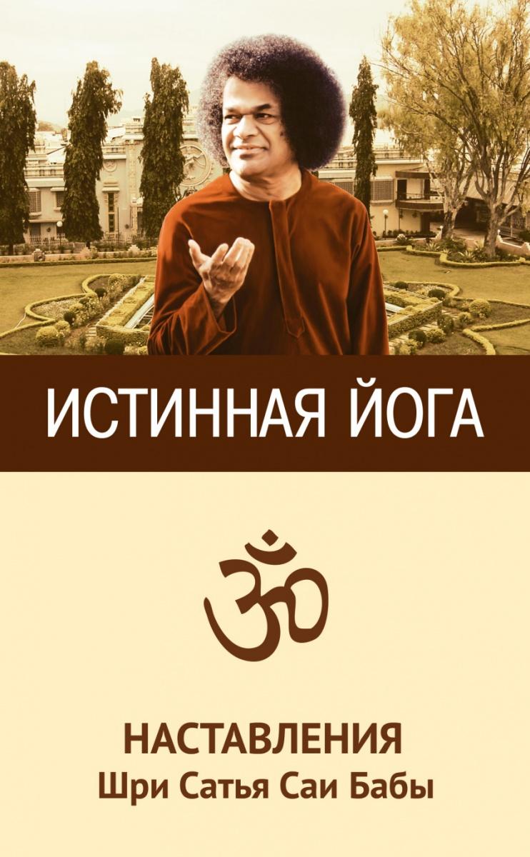 Шри С. Истинная йога. Наставления Шри Сатья Саи Бабы сингх х великий йогин шри шивабалайоги махарадж жизнь духовный путь наставления по практике