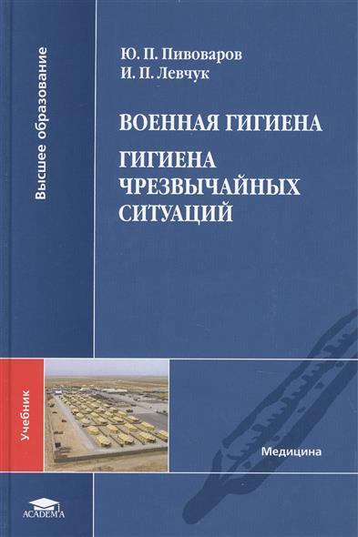 Пивоваров Ю., Левчук И. Военная гигиена. Гигиена чрезвычайных ситуаций. Учебник