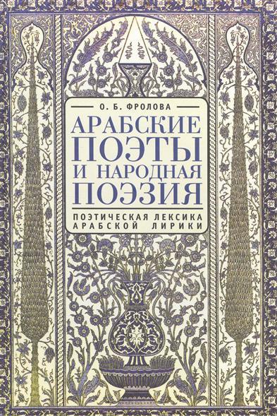 Арабские поэты и народная поэзия: поэтическая лексика арабской лирики. 2-е издание, исправленное и дополненное