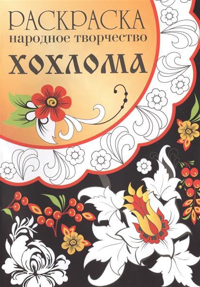 Ефремова Е., Куркулина В., Немирова Е. (худ.) Народное творчество. Хохлома. Раскраска ISBN: 9785995125686