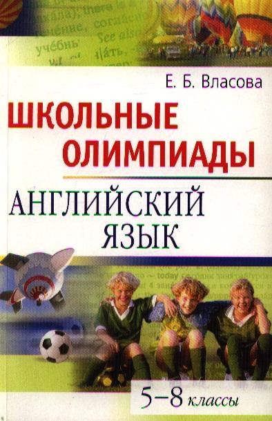 Власова Е. Школьные олимпиады Английский язык 5-8 кл ISBN: 9785811234127 а р зильберман школьные физические олимпиады