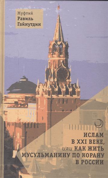 Гайнутдин Р. Ислам в XXI веке, или Как жить мусульманину по Корану в России пикетти т капитал в xxi веке