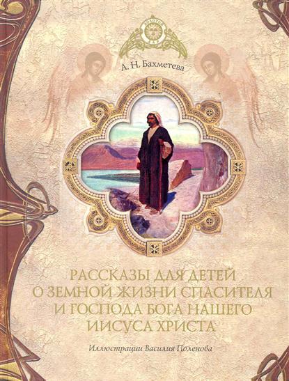 Рассказы детям о земной жизни Спасителя и Господа Бога нашего Иисуса Христа