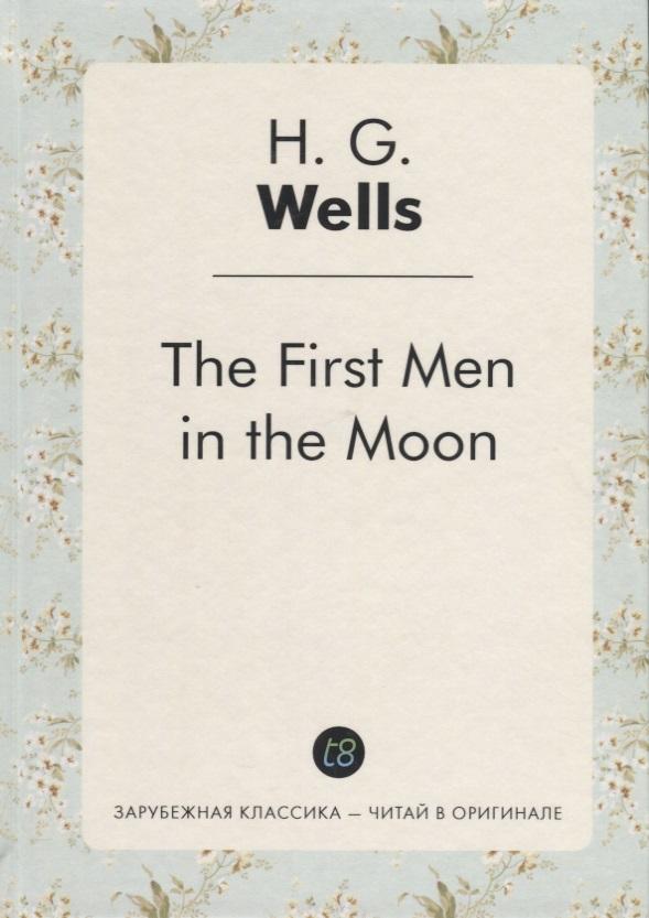 Wells H.G. The First Men in the Moon (Книга на английском языке) wells herbert george the invisible man the time machine человек невидимка машина времени книга для чтения на английском языке