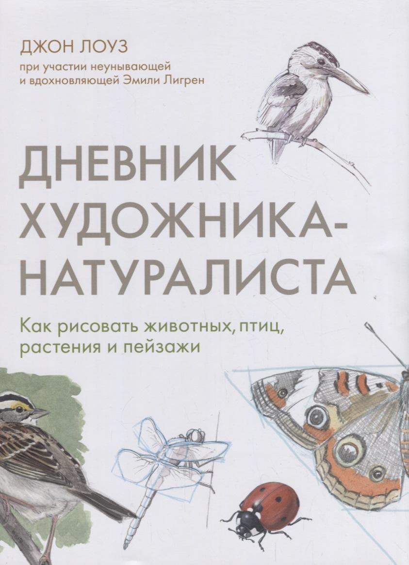 Лоуз Дж. Дневник художника-натуралиста. Как рисовать животных, птиц, растения и пейзажи хамм дж как рисовать животных