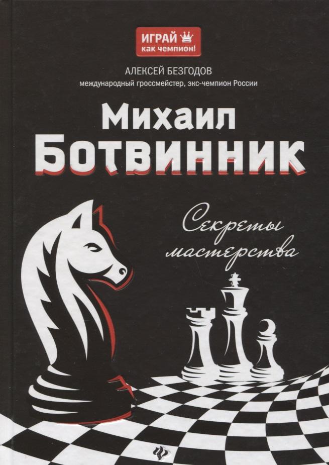 Безгодов А. Михаил Ботвинник. Секреты мастерства михаил нестеров