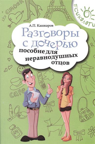 Кашкаров А. Разговоры с дочерью. Пособие для неравнодушных отцов